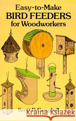 Easy-To-Make Bird Feeders for Woodworkers Scott D. Campbell 9780486258478
