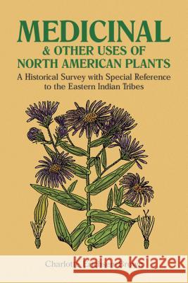 Medicinal and Other Uses of North American Plants: A Historical Survey with Special Reference to the Eastern Indian Tribes Charlotte Erichsen-Brown Erichsen Brown 9780486259512