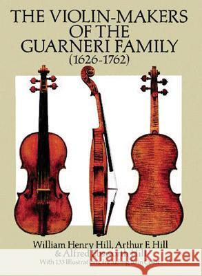The Violin-Makers of the Guarneri Family (1626-1762) William Henry Hill Hill Hill & Hill 9780486260617