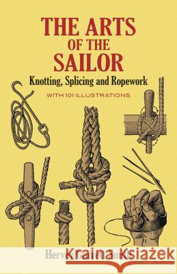The Arts of the Sailor: Knotting, Splicing and Ropework Hervey Garrett Smith 9780486264400