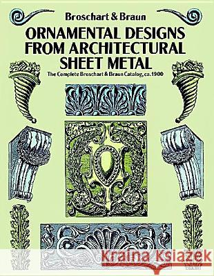 Ornamental Designs from Architectural Sheet Metal: The Complete Broschart & Braun Catalog, CA. 1900 Jacob Broschart Wm A. Braun William A. Braun 9780486270395