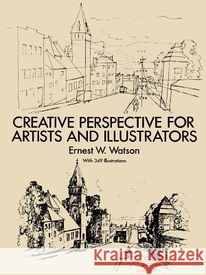 How to Use Creative Perspective : Creative Perspective for Artists and Illustrators Ernest W. Watson 9780486273372