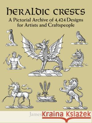Heraldic Crests: A Pictorial Archive of 4,424 Designs for Artists and Craftspeople James Fairbarin 9780486277134
