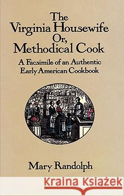 The Virginia Housewife: Or, Methodical Cook: A Facsimile of an Authentic Early American Cookbook Mary Randolph 9780486277721