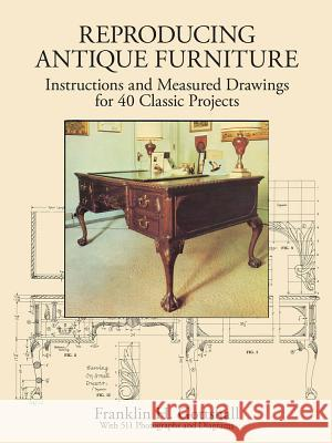 Reproducing Antique Furniture: Instructions and Measured Drawings for 40 Classic Projects Franklin H. Gottshall 9780486279763