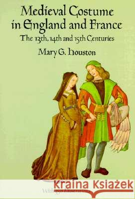 Medieval Costume in England and France : The 13th, 14th and 15th Centuries Mary G. Houston 9780486290607