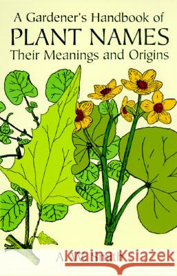 A Gardener's Handbook of Plant Names: Their Meanings and Origins A. W. Smith Archibald William Smith 9780486297156