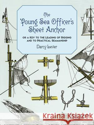 The Young Sea Officer's Sheet Anchor: Or a Key to the Leading of Rigging and to Practical Seamanship Darcy Lever 9780486402208