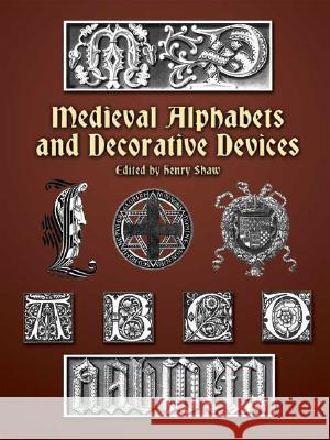 Medieval Alphabets and Decorative Devices Henry Shaw 9780486404660