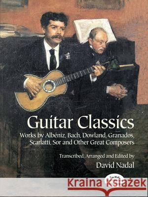 Guitar Classics: Works by Albniz, Bach, Dowland, Granados, Scarlatti, Sor and Other Great Composers David Nadal 9780486406336