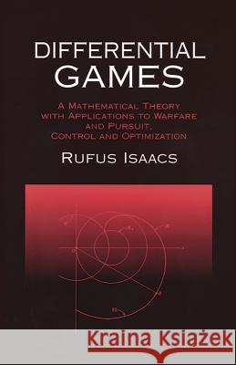 Differential Games: A Mathematical Theory with Applications to Warfare and Pursuit, Control and Optimization Rufus Isaacs Isaacs 9780486406824