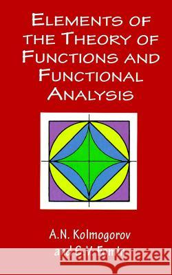 Elements of the Theory of Functions and Functional Analysis A. N. Kolmogorov S. V. Fomin S. V. Fomin 9780486406831