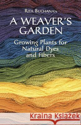 A Weaver's Garden : Growing Plants for Natural Dyes and Fibers Rita Buchanan 9780486407128