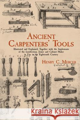 Ancient Carpenters' Tools: Illustrated and Explained, Together with the Implements of the Lumberman, Joiner and Cabinet-Maker in Use in the Eight Henry Chapman Mercer 9780486409580