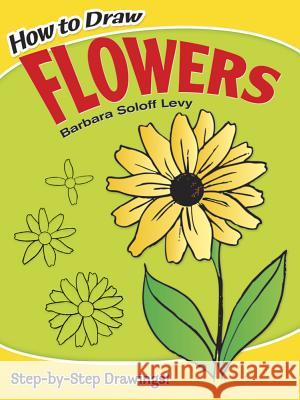 How to Draw Flowers Barbara Solof E. Ed. Jay Ed. Jay Ed. E. Ed. Jay Levy Barbara Soloff Levy 9780486413372