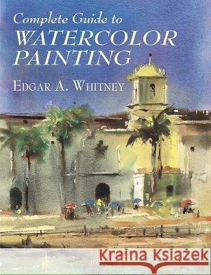 Complete Guide to Watercolor Painting Edgar A. Whitney 9780486417424