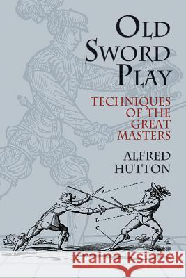 Old Sword Play : Techniques of the Great Masters Alfred Hutton Hutton 9780486419510