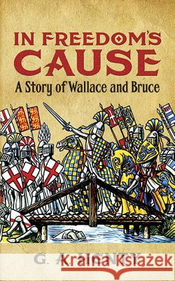 In Freedom's Cause: A Story of Wallace and Bruce G. A. Henty 9780486423623 Dover Publications