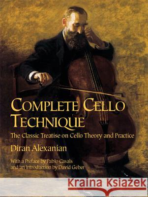 Complete Cello Technique: The Classic Treatise on Cello Theory and Practice Diran Alexanian David Geber Pablo Casals 9780486426600