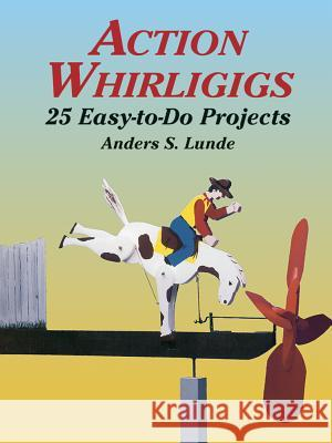 Action Whirligigs: 25 Easy-To-Do Projects Anders S. Lunde 9780486427454