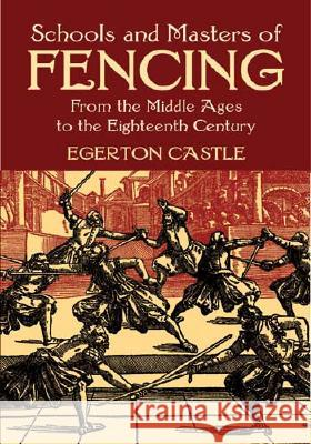 Schools and Masters of Fencing: From the Middle Ages to the Eighteenth Century Egerton Castle 9780486428260