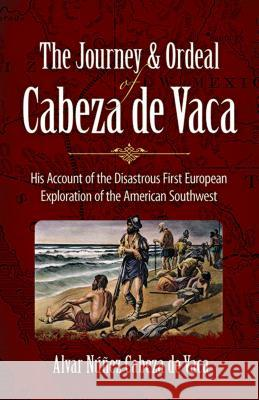 The Journey and Ordeal of Cabeza De Vaca : His Account of the Disasterous First European Exploration of the American Southwest Alvar Nunez Cabez Cyclone Covey 9780486431802