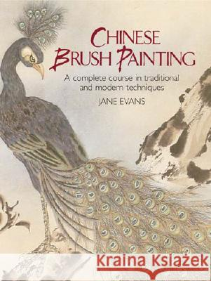 Chinese Brush Painting: A Complete Course in Traditional and Modern Techniques Jane Evans 9780486436586