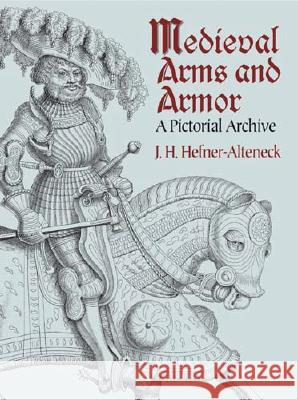 Medieval Arms and Armor: A Pictorial Archive Jakob Heinrich Von Hefner-Alteneck 9780486437408