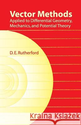 Vector Methods Applied to Differential Geometry, Mechanics, and Potential Theory D. E. Rutherford 9780486439037