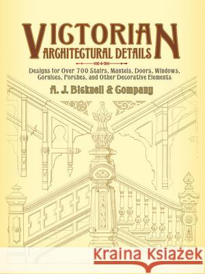 Victorian Architectural Details: Designs for Over 700 Stairs, Mantels, Doors, Windows, Cornices, Porches, and Other Decorative Elements A J Bicknell & Co 9780486440156 Dover Publications