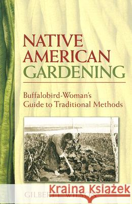 Native American Gardening : Buffalobird-Woman's Guide to Traditional Methods Gilbert L. Wilson 9780486440217