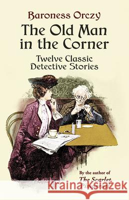 The Old Man in the Corner : Twelve Classic Detective Stories Baroness Emmuska Orczy E. F. Bleiler 9780486440484