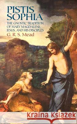 Pistis Sophia: The Gnostic Tradition of Mary Magdalene, Jesus, and His Disciples G. R. S. Mead 9780486440644
