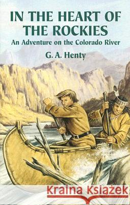 In the Heart of the Rockies: An Adventure on the Colorado River G. A. Henty 9780486442143 Dover Publications