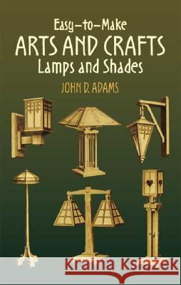 Easy-To-Make Arts and Crafts Lamps and Shades John Duncan Adams 9780486443553