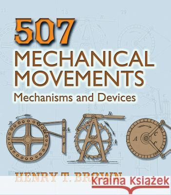 507 Mechanical Movements : Mechanisms and Devices Henry T. Brown 9780486443607