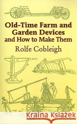 Old-Time Farm and Garden Devices : And How to Make Them Rolfe Cobleigh 9780486444000
