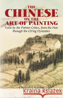 The Chinese on the Art of Painting : Texts by the Painter-Critics, from the 4th Through to the 19th Centuries Osvald Siren 9780486444284