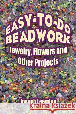 Easy-To-Do Beadwork: Jewelry, Flowers and Other Projects Joseph Leeming Jessie Robinson 9780486446080