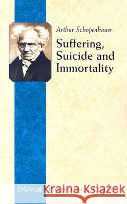 Suffering, Suicide and Immortality: Eight Essays from the Parerga Arthur Schopenhauer T. Bailey Saunders 9780486447810