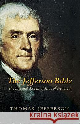 The Jefferson Bible: The Life and Morals of Jesus of Nazareth Thomas Jefferson 9780486449210
