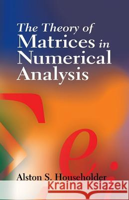 The Theory of Matrices in Numerical Analysis Alston Scott Householder 9780486449722
