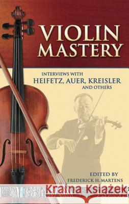 Violin Mastery: Interviews with Heifetz, Auer, Kreisler and Others Frederick Herman Martens 9780486450414