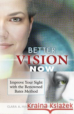 Better Vision Now: Improve Your Sight with the Renowned Bates Method Clara A. Hackett Laura Glusha Lawrence Galton 9780486452531