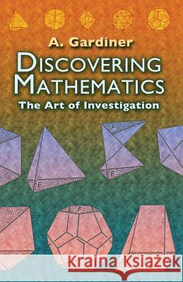 Discovering Mathematics: The Art of Investigation A Gardiner 9780486452999 0