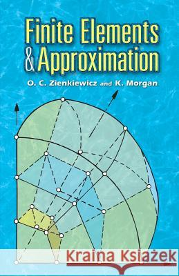 Finite Elements and Approximation O. C. Zienkiewicz K. Morgan 9780486453019