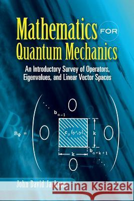 Mathematics for Quantum Mechanics: An Introductory Survey of Operators, Eigenvalues, and Linear Vector Spaces John David Jackson 9780486453088
