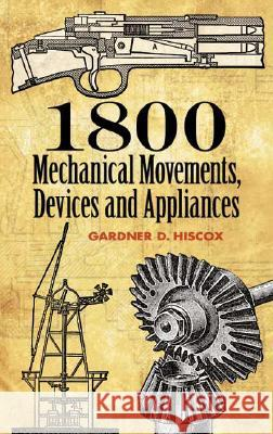 1800 Mechanical Movements, Devices and Appliances Gardner Dexter Hiscox 9780486457437