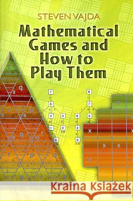 Mathematical Games and How to Play Them Steven Vajda S. Vajda 9780486462776