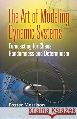 The Art of Modeling Dynamic Systems: Forecasting for Chaos, Randomness, and Determinism Foster Morrison 9780486462950